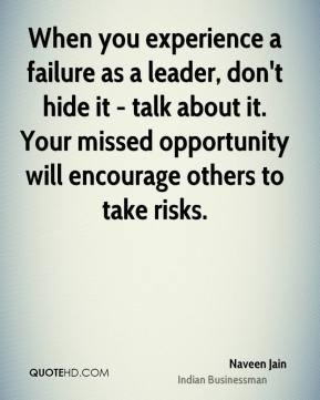 When you experience a failure as a leader, don't hide it - talk about it. Your missed opportunity will encourage others to take risks.