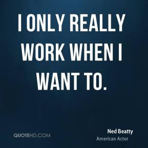 I only really work when I want to.