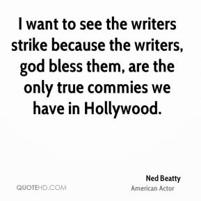 Ned Beatty - I want to see the writers strike because the writers, god bless them, are the only true commies we have in Hollywood.
