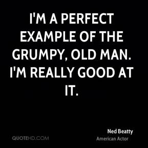 I'm a perfect example of the grumpy, old man. I'm really good at it.