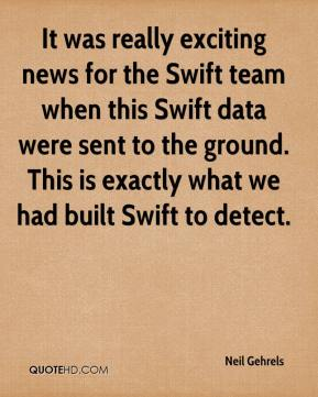 Neil Gehrels  - It was really exciting news for the Swift team when this Swift data were sent to the ground. This is exactly what we had built Swift to detect.