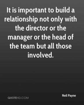 Neil Payne  - It is important to build a relationship not only with the director or the manager or the head of the team but all those involved.