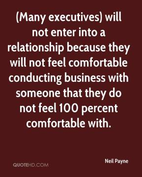 Neil Payne  - (Many executives) will not enter into a relationship because they will not feel comfortable conducting business with someone that they do not feel 100 percent comfortable with.