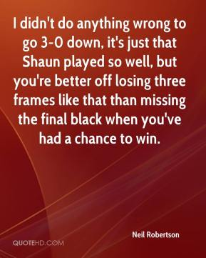 Neil Robertson  - I didn't do anything wrong to go 3-0 down, it's just that Shaun played so well, but you're better off losing three frames like that than missing the final black when you've had a chance to win.