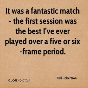 Neil Robertson  - It was a fantastic match - the first session was the best I've ever played over a five or six-frame period.