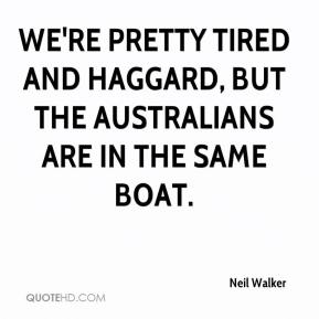 Neil Walker  - We're pretty tired and haggard, but the Australians are in the same boat.