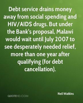 Neil Watkins  - Debt service drains money away from social spending and HIV/AIDS drugs. But under the Bank's proposal, Malawi would wait until July 2007 to see desperately needed relief, more than one year after qualifying (for debt cancellation).