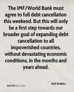 Neil Watkins  - The IMF/World Bank must agree to full debt cancellation this weekend. But this will only be a first step towards our broader goal of expanding debt cancellation to all impoverished countries, without devastating economic conditions, in the months and years ahead.