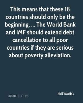 Neil Watkins  - This means that these 18 countries should only be the beginning, ... The World Bank and IMF should extend debt cancellation to all poor countries if they are serious about poverty alleviation.