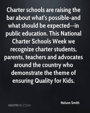Nelson Smith  - Charter schools are raising the bar about what's possible-and what should be expected--in public education. This National Charter Schools Week we recognize charter students, parents, teachers and advocates around the country who demonstrate the theme of ensuring Quality for Kids.