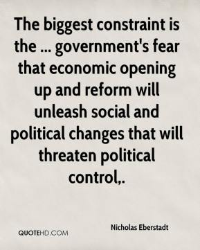 Nicholas Eberstadt  - The biggest constraint is the ... government's fear that economic opening up and reform will unleash social and political changes that will threaten political control.