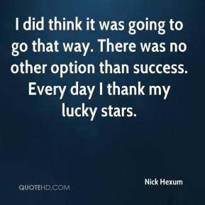 Nick Hexum  - I did think it was going to go that way. There was no other option than success. Every day I thank my lucky stars.