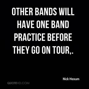 Nick Hexum  - Other bands will have one band practice before they go on tour.