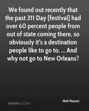Nick Hexum  - We found out recently that the past 311 Day [festival] had over 60 percent people from out of state coming there, so obviously it's a destination people like to go to, ... And why not go to New Orleans?