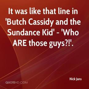 It was like that line in 'Butch Cassidy and the Sundance Kid' - 'Who ARE those guys?!'.