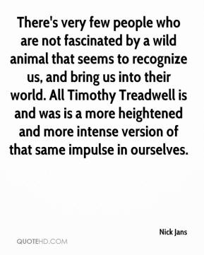There's very few people who are not fascinated by a wild animal that seems to recognize us, and bring us into their world. All Timothy Treadwell is and was is a more heightened and more intense version of that same impulse in ourselves.