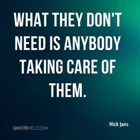 What they don't need is anybody taking care of them.
