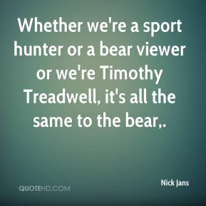 Whether we're a sport hunter or a bear viewer or we're Timothy Treadwell, it's all the same to the bear.