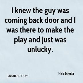 Nick Schultz  - I knew the guy was coming back door and I was there to make the play and just was unlucky.