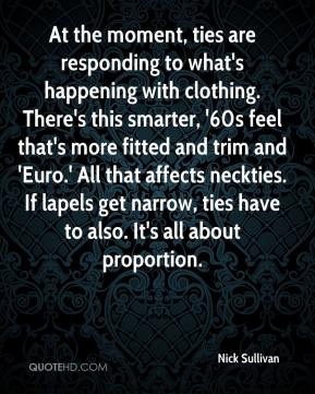 Nick Sullivan  - At the moment, ties are responding to what's happening with clothing. There's this smarter, '60s feel that's more fitted and trim and 'Euro.' All that affects neckties. If lapels get narrow, ties have to also. It's all about proportion.