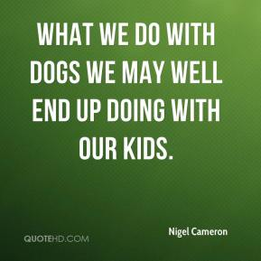 Nigel Cameron  - What we do with dogs we may well end up doing with our kids.