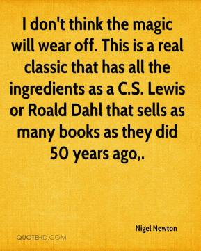 Nigel Newton  - I don't think the magic will wear off. This is a real classic that has all the ingredients as a C.S. Lewis or Roald Dahl that sells as many books as they did 50 years ago.