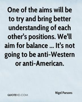 Nigel Parsons  - One of the aims will be to try and bring better understanding of each other's positions. We'll aim for balance ... It's not going to be anti-Western or anti-American.