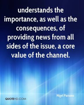 Nigel Parsons  - understands the importance, as well as the consequences, of providing news from all sides of the issue, a core value of the channel.