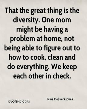 That the great thing is the diversity. One mom might be having a problem at home, not being able to figure out to how to cook, clean and do everything. We keep each other in check.
