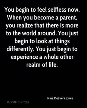 You begin to feel selfless now. When you become a parent, you realize that there is more to the world around. You just begin to look at things differently. You just begin to experience a whole other realm of life.