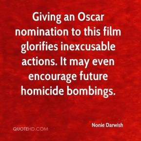Nonie Darwish  - Giving an Oscar nomination to this film glorifies inexcusable actions. It may even encourage future homicide bombings.