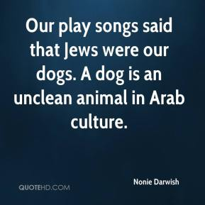 Nonie Darwish  - Our play songs said that Jews were our dogs. A dog is an unclean animal in Arab culture.