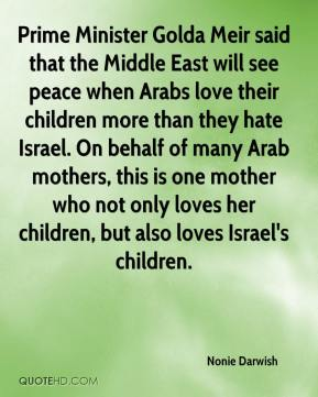 Nonie Darwish  - Prime Minister Golda Meir said that the Middle East will see peace when Arabs love their children more than they hate Israel. On behalf of many Arab mothers, this is one mother who not only loves her children, but also loves Israel's children.