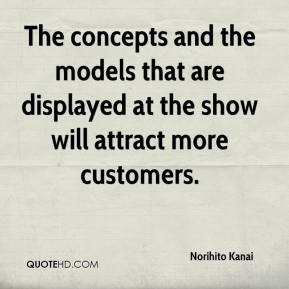 Norihito Kanai  - The concepts and the models that are displayed at the show will attract more customers.