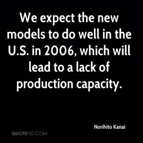 Norihito Kanai  - We expect the new models to do well in the U.S. in 2006, which will lead to a lack of production capacity.