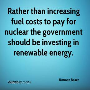 Norman Baker  - Rather than increasing fuel costs to pay for nuclear the government should be investing in renewable energy.