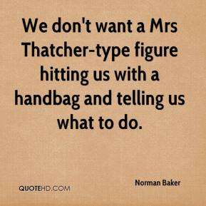 We don't want a Mrs Thatcher-type figure hitting us with a handbag and telling us what to do.