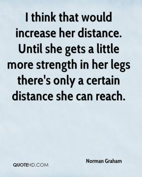 Norman Graham  - I think that would increase her distance. Until she gets a little more strength in her legs there's only a certain distance she can reach.