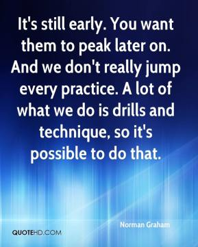 Norman Graham  - It's still early. You want them to peak later on. And we don't really jump every practice. A lot of what we do is drills and technique, so it's possible to do that.