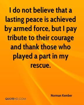 Norman Kember  - I do not believe that a lasting peace is achieved by armed force, but I pay tribute to their courage and thank those who played a part in my rescue.