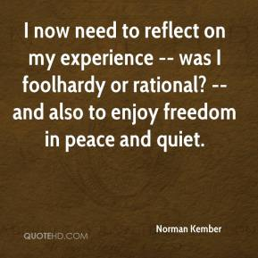 Norman Kember  - I now need to reflect on my experience -- was I foolhardy or rational? -- and also to enjoy freedom in peace and quiet.