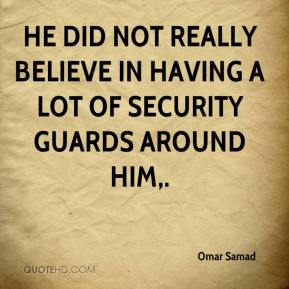 Omar Samad  - He did not really believe in having a lot of security guards around him.