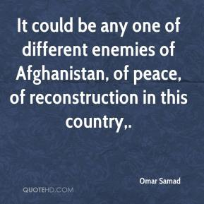 Omar Samad  - It could be any one of different enemies of Afghanistan, of peace, of reconstruction in this country.