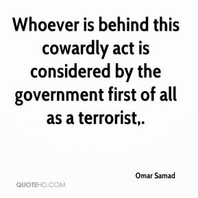Omar Samad  - Whoever is behind this cowardly act is considered by the government first of all as a terrorist.