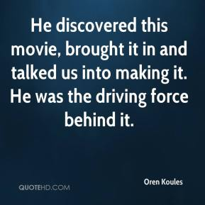 Oren Koules  - He discovered this movie, brought it in and talked us into making it. He was the driving force behind it.