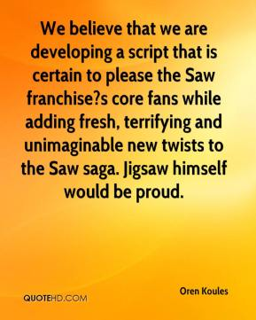 Oren Koules  - We believe that we are developing a script that is certain to please the Saw franchise?s core fans while adding fresh, terrifying and unimaginable new twists to the Saw saga. Jigsaw himself would be proud.