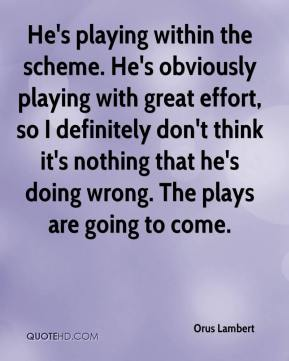 Orus Lambert  - He's playing within the scheme. He's obviously playing with great effort, so I definitely don't think it's nothing that he's doing wrong. The plays are going to come.