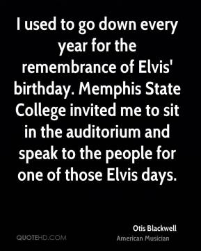 Otis Blackwell - I used to go down every year for the remembrance of Elvis' birthday. Memphis State College invited me to sit in the auditorium and speak to the people for one of those Elvis days.
