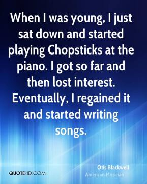 Otis Blackwell - When I was young, I just sat down and started playing Chopsticks at the piano. I got so far and then lost interest. Eventually, I regained it and started writing songs.