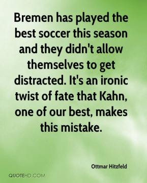 Ottmar Hitzfeld  - Bremen has played the best soccer this season and they didn't allow themselves to get distracted. It's an ironic twist of fate that Kahn, one of our best, makes this mistake.